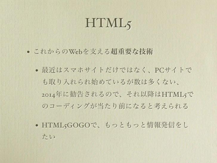 HTML5• これからのWebを支える超重要な技術 • 最近はスマホサイトだけではなく、PCサイトで  も取り入れられ始めているが数は多くない、  2014年に勧告されるので、それ以降はHTML5で  のコーディングが当たり前になると考えられる...