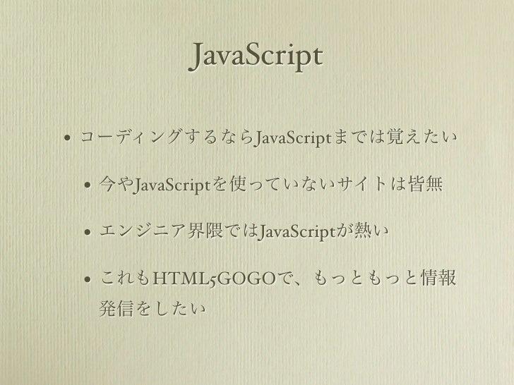 JavaScript• コーディングするならJavaScriptまでは覚えたい • 今やJavaScriptを使っていないサイトは皆無 • エンジニア界隈ではJavaScriptが熱い • これもHTML5GOGOで、もっともっと情報  発信を...