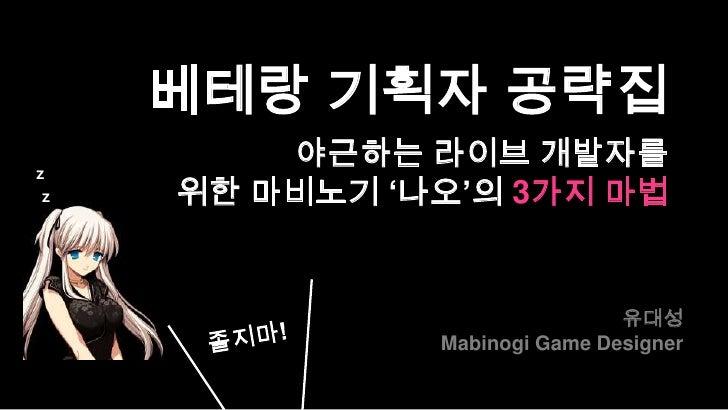 베테랑 기획자 공략집z         야근하는 라이브 개발자를 z   위한 마비노기 '나오'의 3가지 마법                               유대성               Mabinogi Game ...
