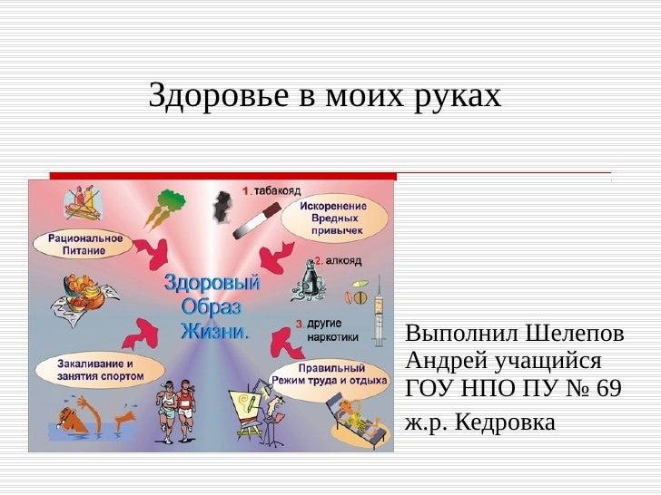 Здоровье в моих руках               Выполнил Шелепов               Андрей учащийся               ГОУ НПО ПУ № 69          ...