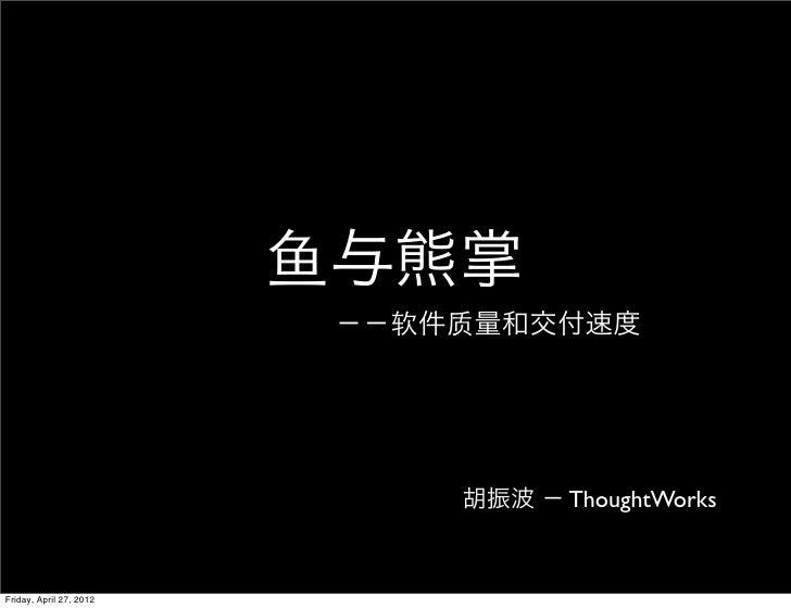 鱼与熊掌                          −−软件质量和交付速度                              胡振波 − ThoughtWorksFriday, April 27, 2012