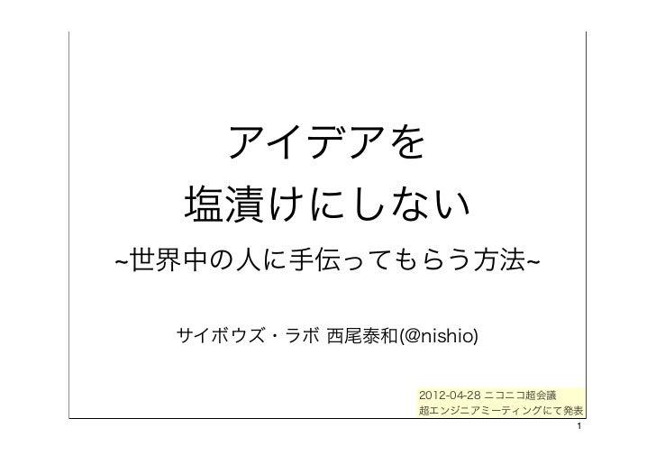 アイデアを  塩漬けにしない世界中の人に手伝ってもらう方法 サイボウズ・ラボ 西尾泰和(@nishio)                  2012-04-28 ニコニコ超会議                  超エンジニアミーティングにて発表...