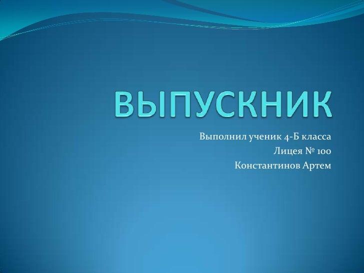 Выполнил ученик 4-Б класса              Лицея № 100      Константинов Артем