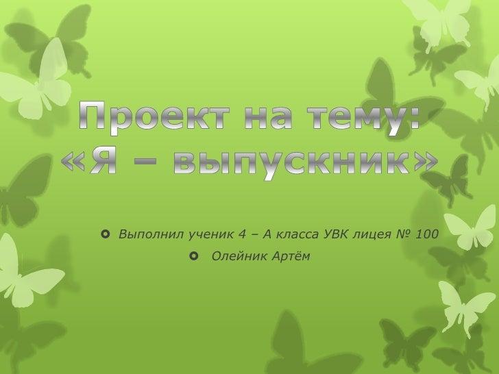  Выполнил ученик 4 – А класса УВК лицея № 100             Олейник Артѐм