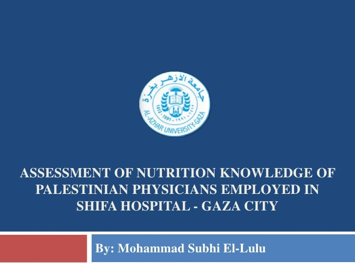 ASSESSMENT OF NUTRITION KNOWLEDGE OF  PALESTINIAN PHYSICIANS EMPLOYED IN       SHIFA HOSPITAL - GAZA CITY        By: Moham...