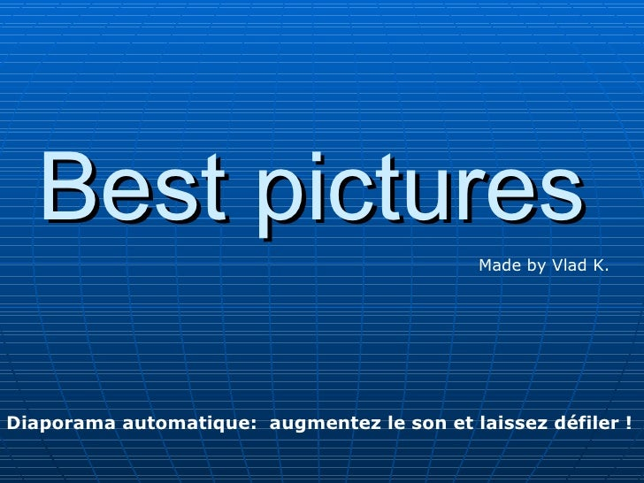 Best pictures                                             Made by Vlad K.Diaporama automatique: augmentez le son et laisse...