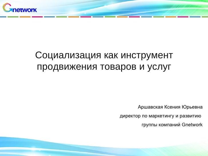 Социализация как инструментпродвижения товаров и услуг                       Аршавская Ксения Юрьевна                дирек...