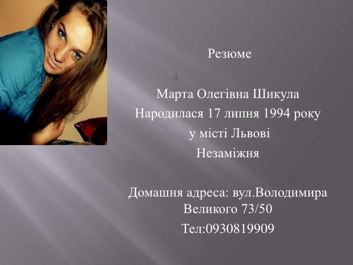 Резюме   Марта Олегівна ШикулаНародилася 17 липня 1994 року        у місті Львові         НезаміжняДомашня адреса: вул.Вол...