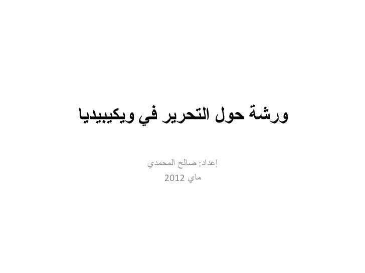 ورشة حول التحرير في ويكيبيديا         إعداد: صالح المحمدي             ماي 2102