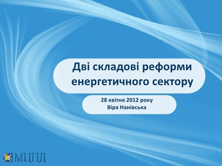Дві складові реформиенергетичного сектору     28 квітня 2012 року       Віра Нанівська