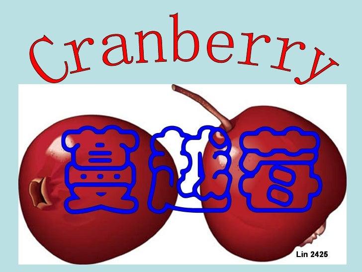 C ra nb e rry 蔓越莓(也稱小紅莓)是一種小小紅紅的果子,世界上只有加拿大 ( 魁北克、安大略及英屬哥倫比亞三省 ) ,美國北部 ( 麻薩諸塞、威斯康辛、新澤西、奧瑞岡、華盛頓等五州 ) , 以及南美的智利有條