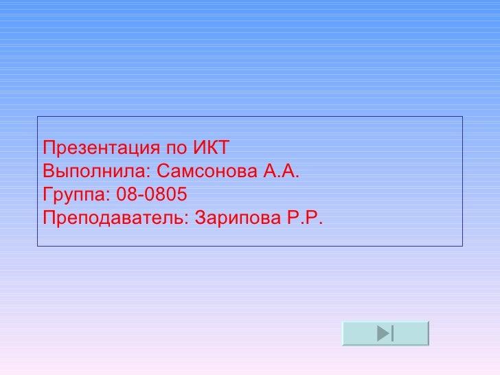 Презентация по ИКТВыполнила: Самсонова А.А.Группа: 08-0805Преподаватель: Зарипова Р.Р.