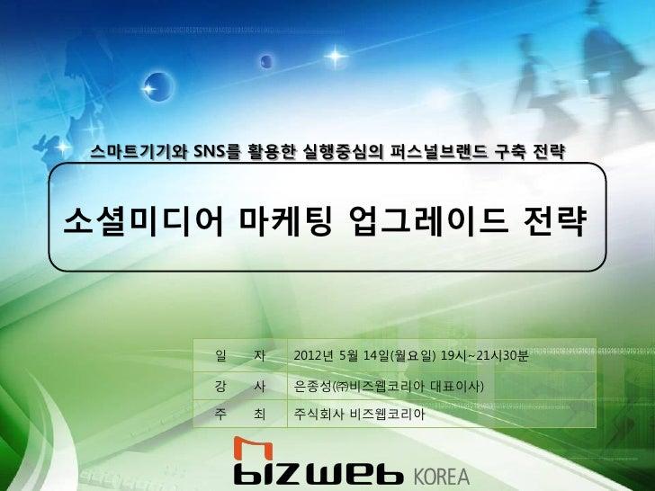스마트기기와 SNS를 활용한 실행중심의 퍼스널브랜드 구축 전략소셜미디어 마케팅 업그레이드 전략        일   자   2012년 5월 14일(월요일) 19시~21시30분        강   사   은종성(㈜비즈웹코리...