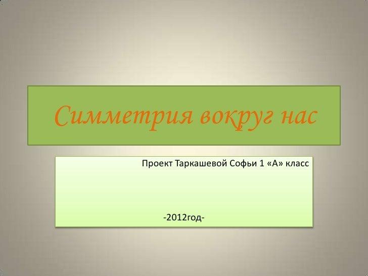 Симметрия вокруг нас      Проект Таркашевой Софьи 1 «А» класс          -2012год-