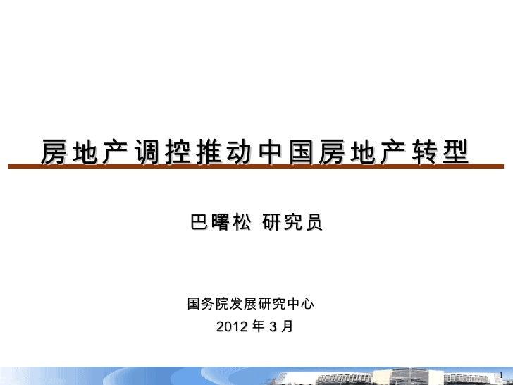 房地产调控推动中国房地产转型    巴曙松 研究员    国务院发展研究中心      2012 年 3 月                   1