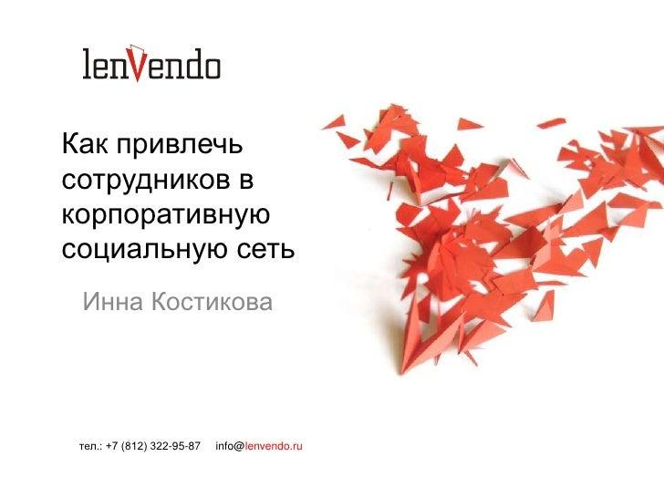 Как привлечьсотрудников вкорпоративнуюсоциальную сеть Инна Костикова тел.: +7 (812) 322-95-87   info@lenvendo.ru