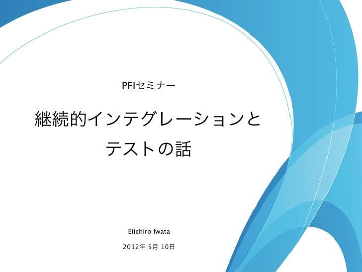 PFIセミナー継続的インテグレーションと    テストの話      Eiichiro Iwata     2012年 5月 10日