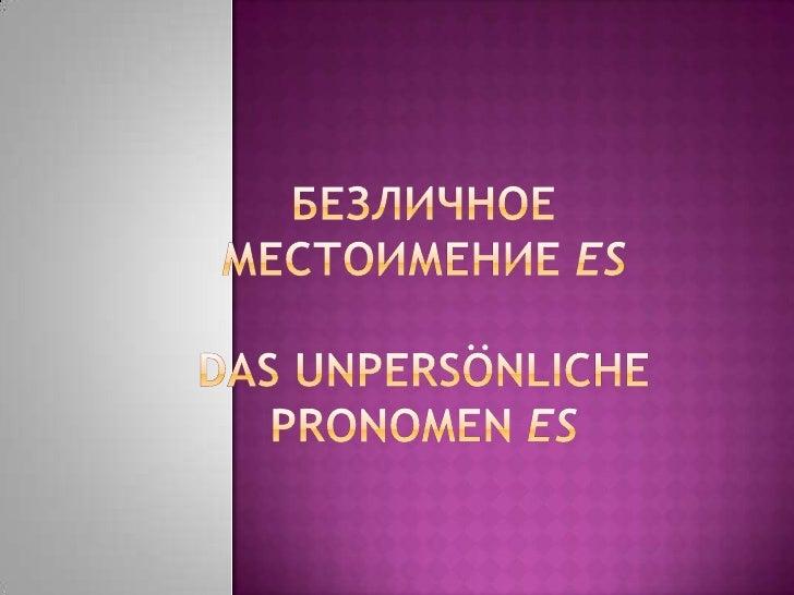 Безличное местоимение ES употребляется  тогда, когда действующее лицо или  отсутствует или неизвестно. с глаголами, обозн...