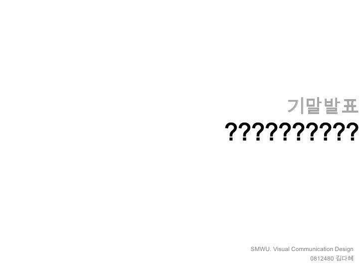 기말발표?????????? SMWU. Visual Communication Design                    0812480 김다혜