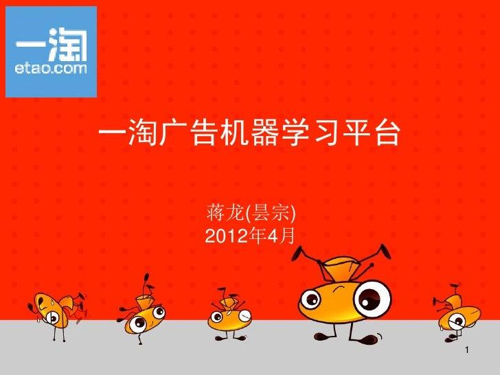 一淘广告机器学习平台   蒋龙(昙宗)   2012年4月             1