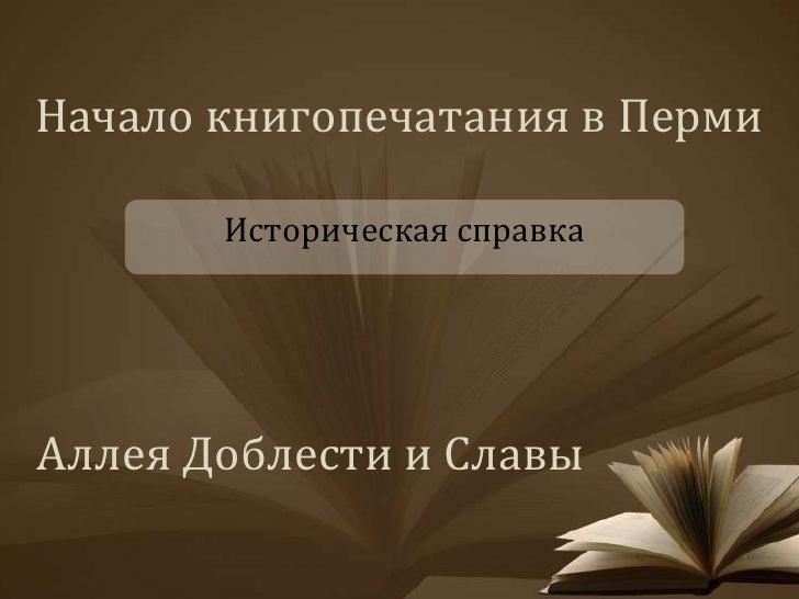 Начало книгопечатания в Перми       Историческая справкаАллея Доблести и Славы