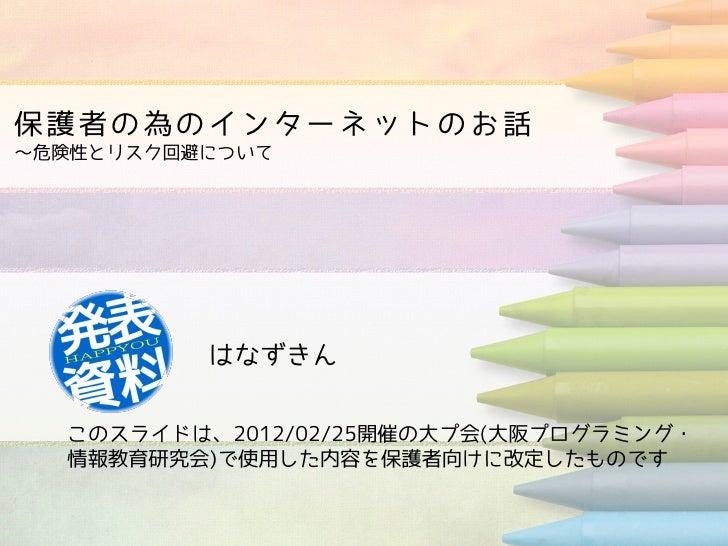 保護者の為のインターネットのお話~危険性とリスク回避について          はなずきん  このスライドは、2012/02/25開催の大プ会(大阪プログラミング・  情報教育研究会)で使用した内容を保護者向けに改定したものです