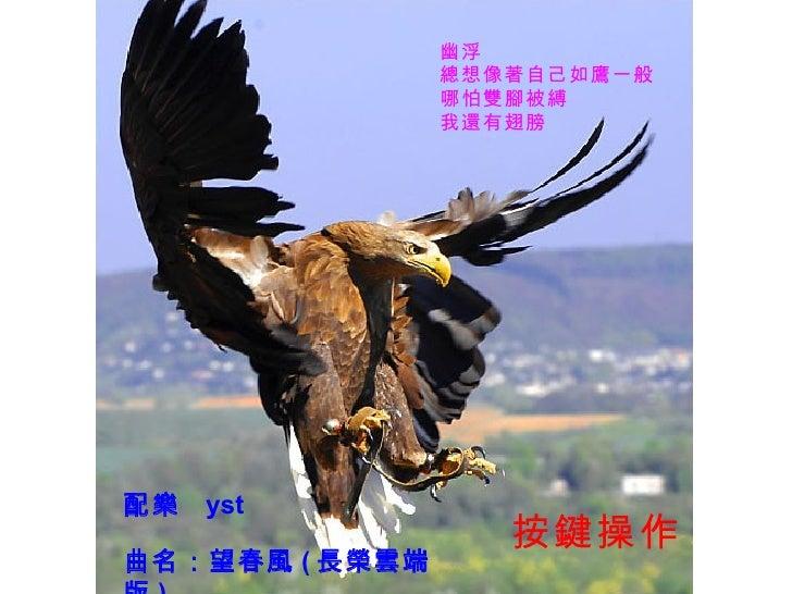 幽浮                總想像著自己如鷹一般                哪怕雙腳被縛                我還有翅膀配樂   yst                   按鍵操作曲名:望春風 ( 長榮雲端