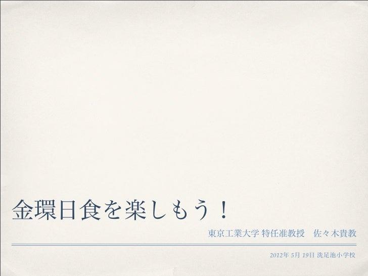 金環日食を楽しもう!        東京工業大学 特任准教授佐々木貴教               2012年 5月 19日 洗足池小学校