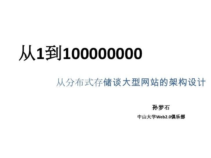 从1到100000000   从分布式存储谈大型网站的架构设计               孙梦石           中山大学Web2.0俱乐部