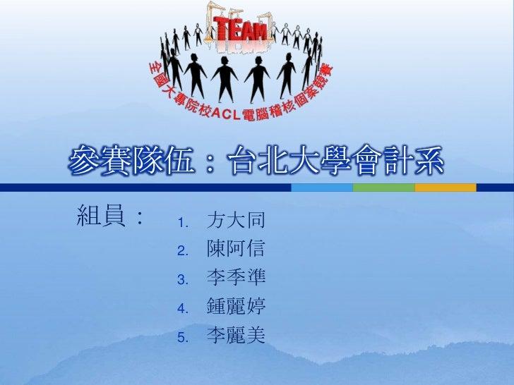 參賽隊伍:台北大學會計系組員:   1.   方大同      2.   陳阿信      3.   李季準      4.   鍾麗婷      5.   李麗美
