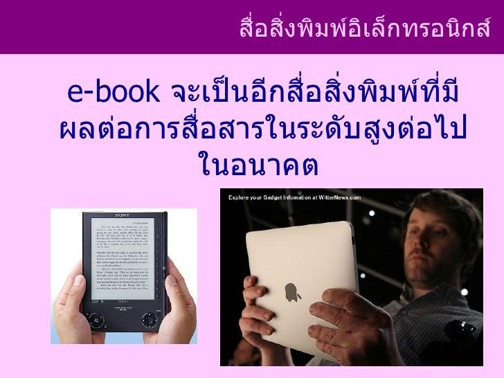 สือสิงพิมพ์อิเล็กทรอนิกส์                ่ ่e-book จะเป็นอีกสื่อสิ่งพิมพ์ที่มีผลต่อการสื่อสารในระดับสูงต่อไป         ในอนา...