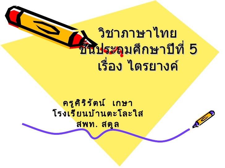 วิชาภาษาไทย       ชั้นประถมศึกษาปีที่ 5           เรื่อง ไตรยางค์  ครู ศ ิ ร ิ ร ั ต น์ เกษาโรงเรี ย นบ้ า นตะโละใส       ...