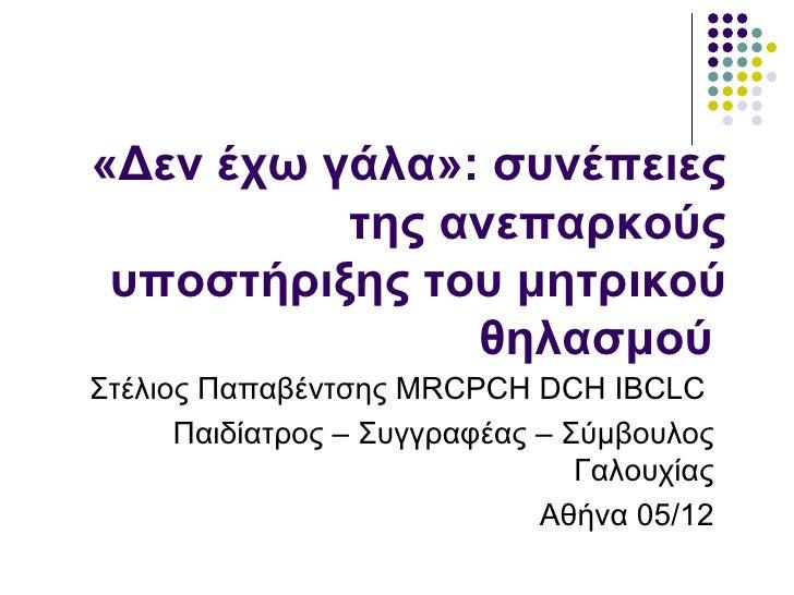«Δεν έχω γάλα»: συνέπειες          της ανεπαρκούς υποστήριξης του μητρικού               θηλασμούΣτέλιος Παπαβέντσης MRCPC...