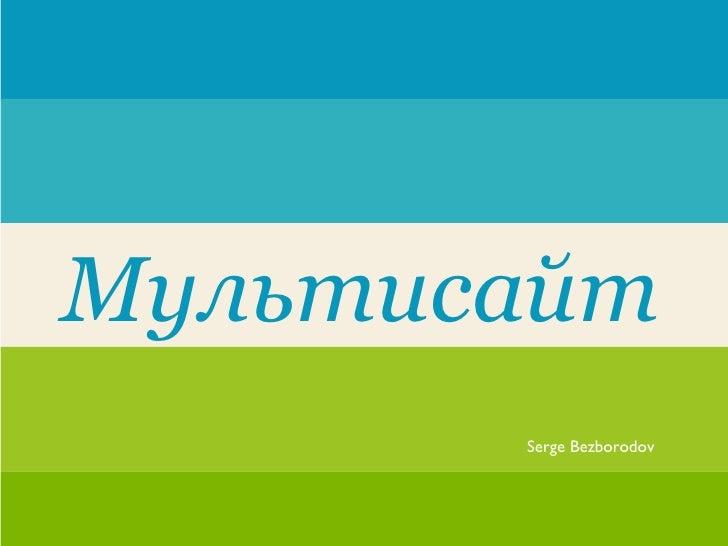 Мультисайт       Serge Bezborodov