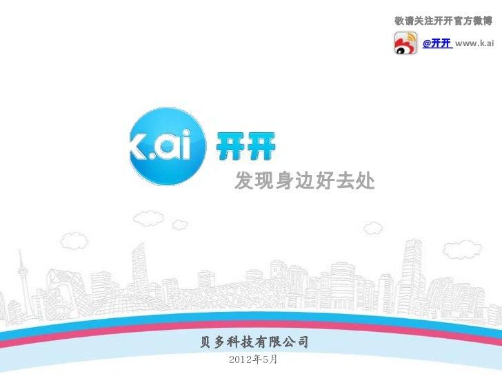敬请关注开开官方微博              @开开 www.k.ai  发现身边好去处贝多科技有限公司  2012年5月