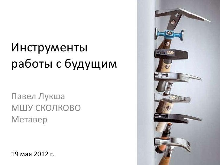 Инструментыработы с будущимПавел ЛукшаМШУ СКОЛКОВОМетавер19 мая 2012 г.