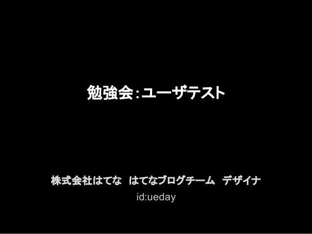 勉強会:ユーザテスト株式会社はてな はてなブログチーム デザイナ        id:ueday