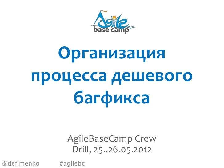 Организация       процесса дешевого           багфикса               AgileBaseCamp Crew                Drill, 25..26.05.20...