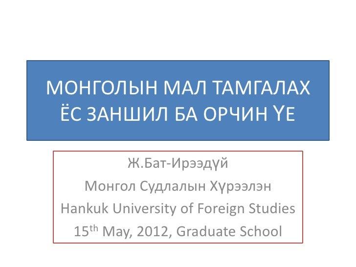 МОНГОЛЫН МАЛ ТАМГАЛАХ ЁС ЗАНШИЛ БА ОРЧИН ҮЕ          Ж.Бат-Ирээдүй    Монгол Судлалын Хүрээлэн Hankuk University of Foreig...