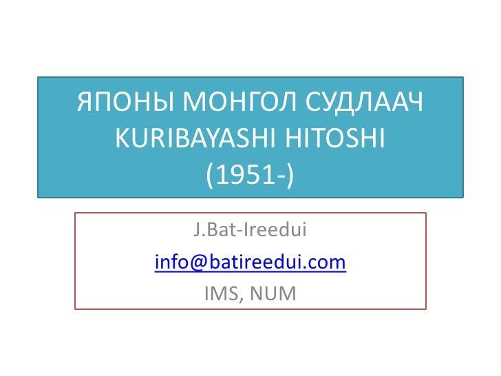 ЯПОНЫ МОНГОЛ СУДЛААЧ  KURIBAYASHI HITOSHI        (1951-)        J.Bat-Ireedui    info@batireedui.com          IMS, NUM