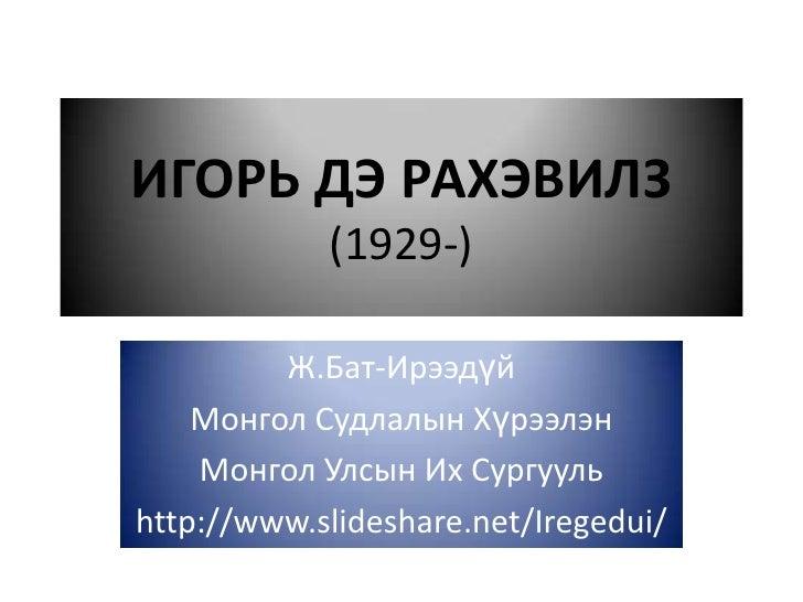 ИГОРЬ ДЭ РАХЭВИЛЗ            (1929-)         Ж.Бат-Ирээдүй    Монгол Судлалын Хүрээлэн    Монгол Улсын Их Сургуульhttp://w...