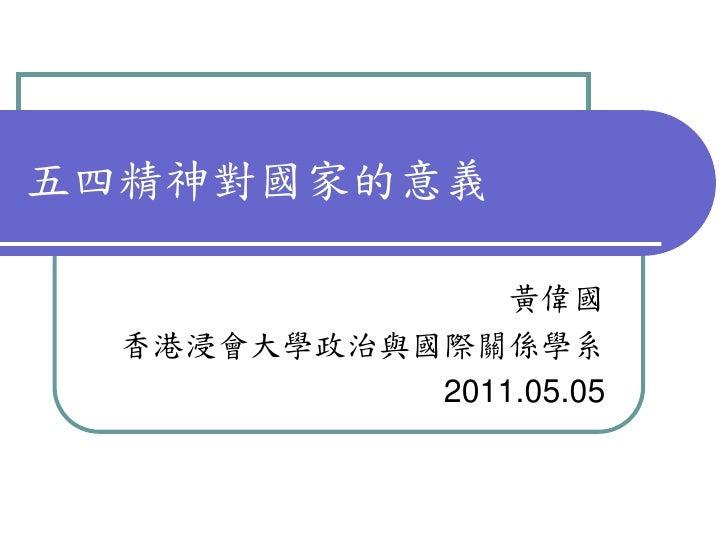 五四精神對國家的意義                黃偉國  香港浸會大學政治與國際關係學系            2011.05.05