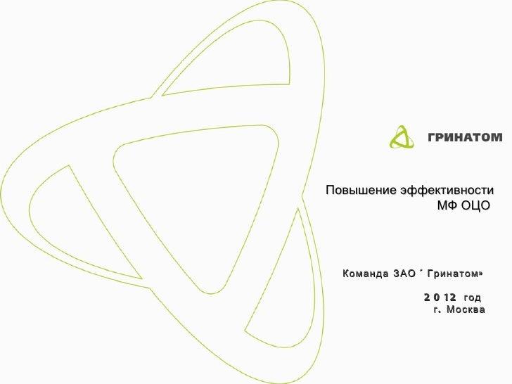 Повышение эффективности              МФ ОЦО  Команда ЗАО « Гринатом »               2 0 12 год                 г . Москва