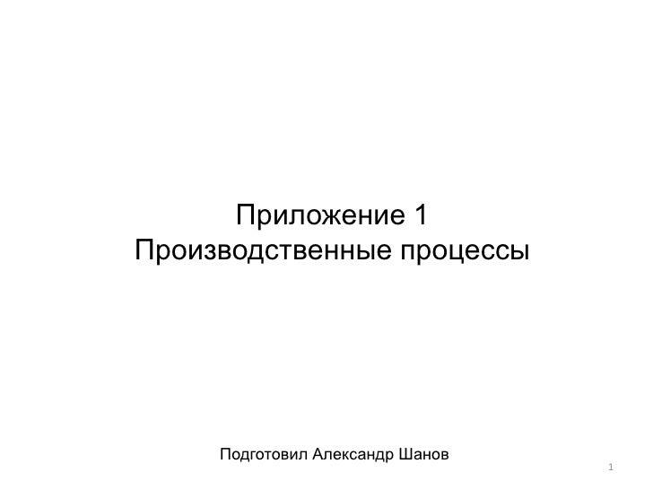 Приложение 1Производственные процессы     Подготовил Александр Шанов                                  1