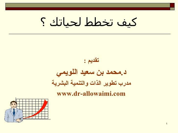 كيف تخطط لحياتك ؟              تقديم :  د.محمد بن سعيد اللويمي مدرب تطوير الذات والتنمية البشرية   www.dr-allowa...