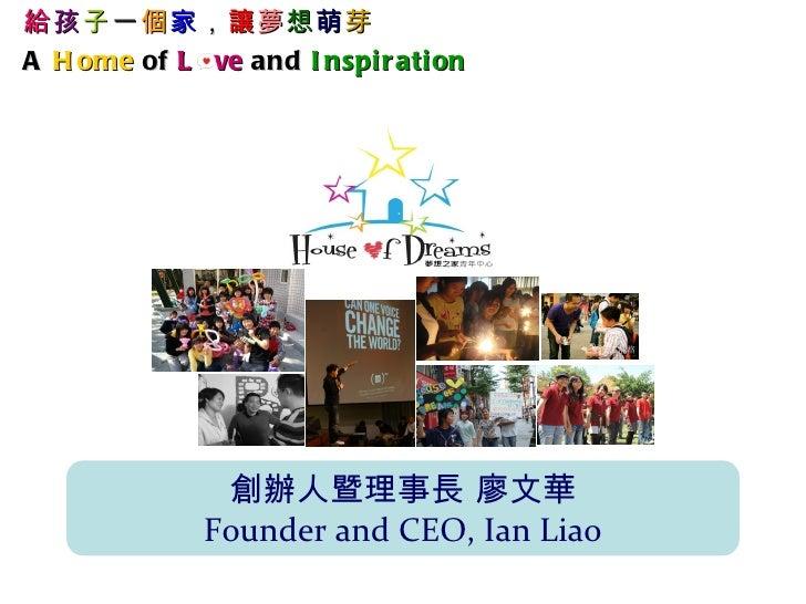 給孩子一個家,讓夢想萌芽A H ome of L ve and I nspi r ati on               創辦人暨理事長 廖文華              Founder and CEO, Ian Liao