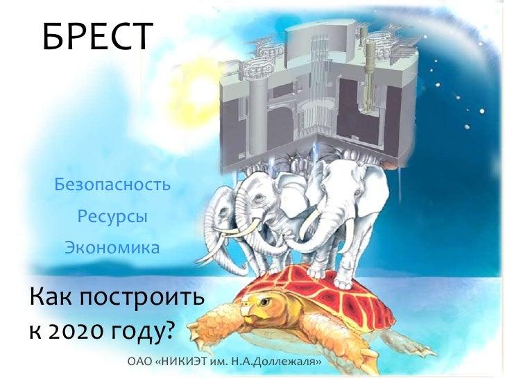 БРЕСТ Безопасность   Ресурсы  ЭкономикаКак построитьк 2020 году?        ОАО «НИКИЭТ им. Н.А.Доллежаля»