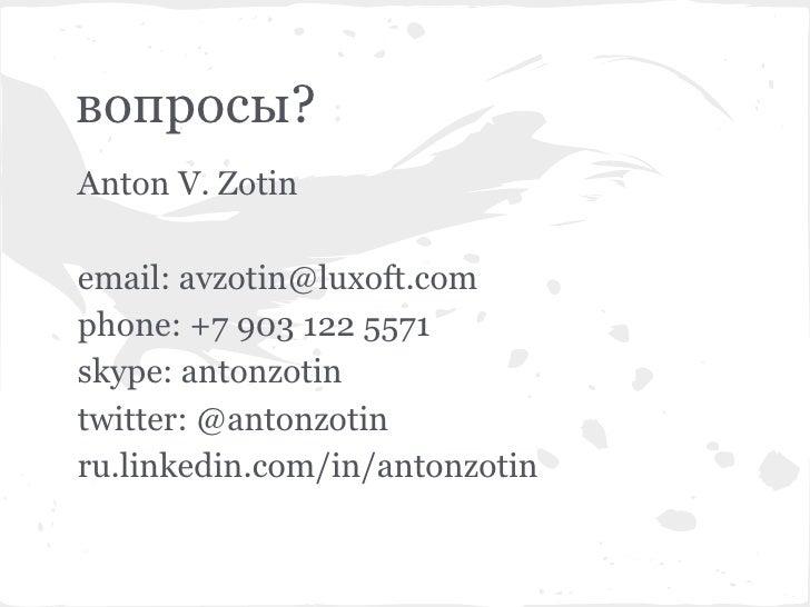 вопросы?Anton V. Zotinemail: avzotin@luxoft.comphone: +7 903 122 5571skype: antonzotintwitter: @antonzotinru.linkedin.com/...