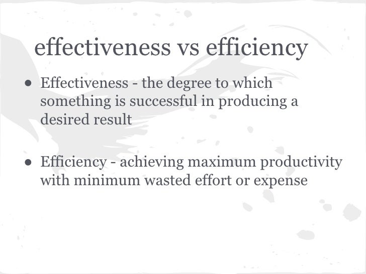 effectiveness vs efficiency• Effectiveness - the degree to which  something is successful in producing a  desired result• ...
