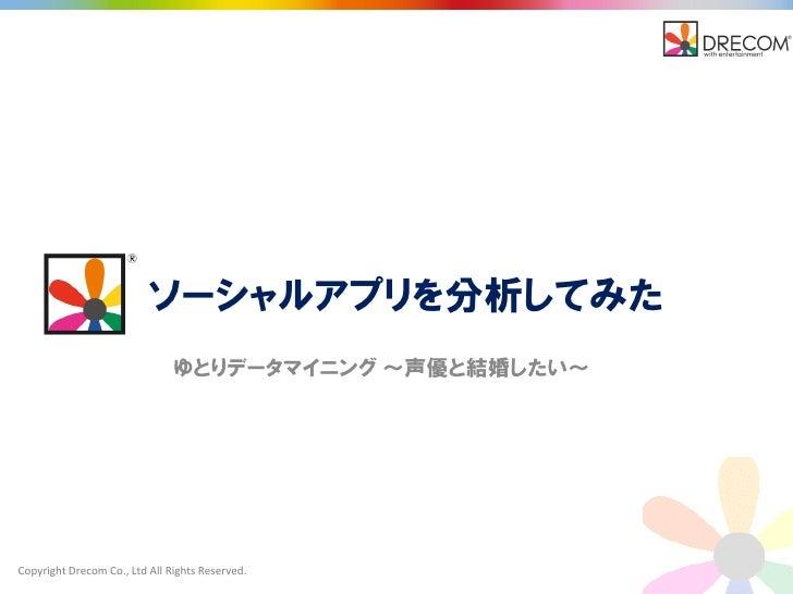 ソーシャルアプリを分析してみた                               ゆとりデータマイニング ~声優と結婚したい~Copyright Drecom Co., Ltd All Rights Reserved.